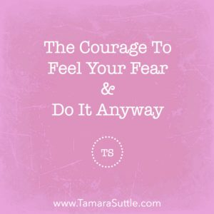The Courage To Feel Your Fear And Do It Anyway