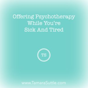 Offering Psychotherapy While You're Sick & Tired