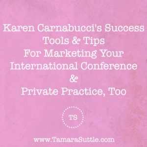 Karen Carnabucci's Success Tools & Tips For Marketing Your International Conference & Private Practice, Too