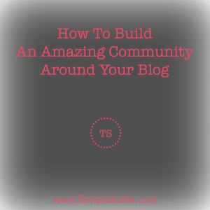 How To Build An Amazing Community Around Your Blog