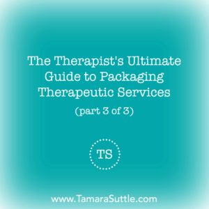 The Therapist's Ultimate Guide to Packaging Therapeutic Services (Part 3 of 3)